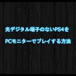 光デジタル端子のないPS4をPCモニターでプレイする方法