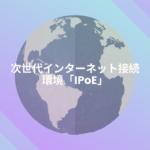 次世代インターネット接続環境「IPoE」とは?IPv6の案内メールが届きました