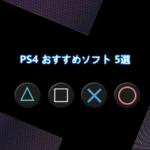 個人的におすすめのPS4ソフトを5本に厳選してご紹介します